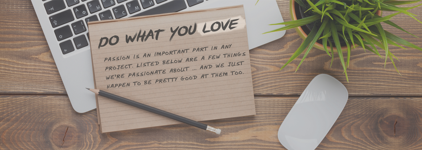 Do what you love. Passions is an important part in any project. Listed below are a few things we're passionate about ... and we just happen to be pretty good at them too.